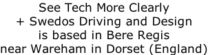 See Tech More Clearly  + Swedos Driving and Design is based in Bere Regis near Wareham in Dorset (England)